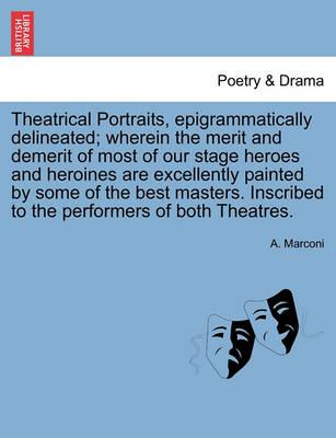 Theatrical Portraits, Epigrammatically Delineated; Wherein the Merit and Demerit of Most of Our Stage Heroes and Heroines Are Excellently Painted by Some of the Best Masters. Inscribed to the Performers of Both Theatres.