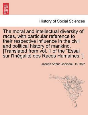 The Moral and Intellectual Diversity of Races, with Particular Reference to Their Respective Influence in the Civil and Political History of Mankind. [Translated from Vol. 1 of the Essai Sur L'Inegalite Des Races Humaines.]