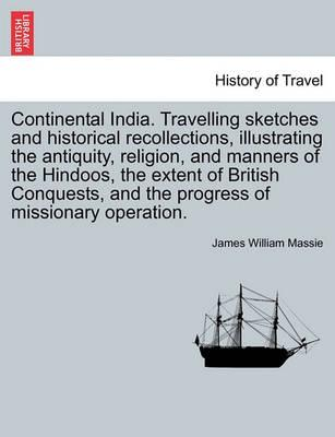 Continental India. Travelling Sketches and Historical Recollections, Illustrating the Antiquity, Religion, and Manners of the Hindoos, the Extent of B
