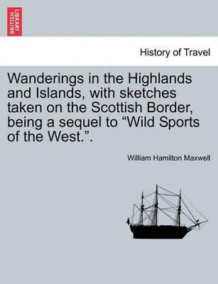 Wanderings in the Highlands and Islands, with Sketches Taken on the Scottish Border, Being a Sequel to Wild Sports of the West..