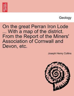 On the Great Perran Iron Lode ... with a Map of the District. from the Report of the Miners' Association of Cornwall and Devon, Etc.