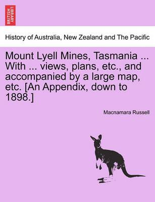 Mount Lyell Mines, Tasmania ... with ... Views, Plans, Etc., and Accompanied by a Large Map, Etc. [An Appendix, Down to 1898.]