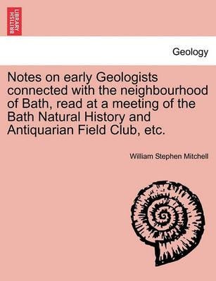 Notes on Early Geologists Connected with the Neighbourhood of Bath, Read at a Meeting of the Bath Natural History and Antiquarian Field Club, Etc.