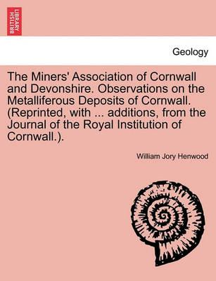 The Miners' Association of Cornwall and Devonshire. Observations on the Metalliferous Deposits of Cornwall. (Reprinted, with ... Additions, from the Journal of the Royal Institution of Cornwall.).