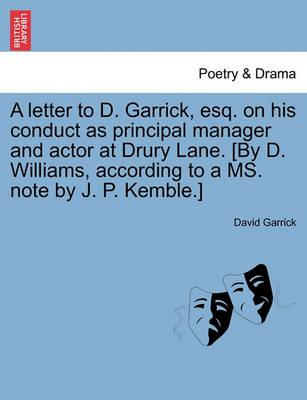 A Letter to D. Garrick, Esq. on His Conduct as Principal Manager and Actor at Drury Lane. [By D. Williams, According to a Ms. Note by J. P. Kemble.]