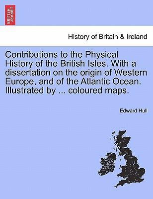 Contributions to the Physical History of the British Isles. with a Dissertation on the Origin of Western Europe, and of the Atlantic Ocean. Illustrated by ... Coloured Maps.