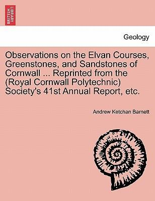 Observations on the Elvan Courses, Greenstones, and Sandstones of Cornwall ... Reprinted from the (Royal Cornwall Polytechnic) Society's 41st Annual Report, Etc.
