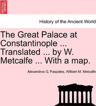 The Great Palace at Constantinople ... Translated ... by W. Metcalfe ... with a Map.