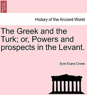 The Greek and the Turk; Or, Powers and Prospects in the Levant.