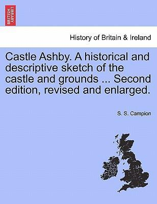 Castle Ashby. a Historical and Descriptive Sketch of the Castle and Grounds ... Second Edition, Revised and Enlarged.