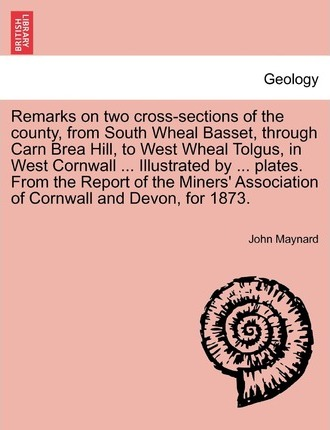 Remarks on Two Cross-Sections of the County, from South Wheal Basset, Through Carn Brea Hill, to West Wheal Tolgus, in West Cornwall ... Illustrated by ... Plates. from the Report of the Miners' Association of Cornwall and Devon, for 1873.