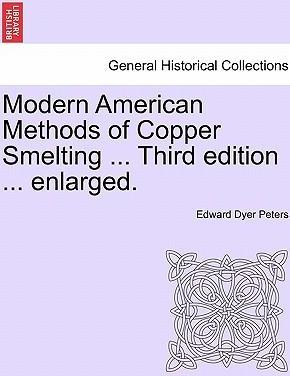 Modern American Methods of Copper Smelting ... Third Edition ... Enlarged.