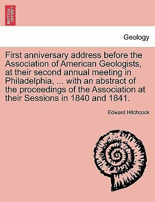 First Anniversary Address Before the Association of American Geologists, at Their Second Annual Meeting in Philadelphia, ... with an Abstract of the Proceedings of the Association at Their Sessions in 1840 and 1841.