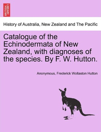 Catalogue of the Echinodermata of New Zealand, with Diagnoses of the Species. by F. W. Hutton.