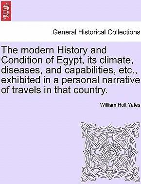 The Modern History and Condition of Egypt, Its Climate, Diseases, and Capabilities, Etc., Exhibited in a Personal Narrative of Travels in That Country.