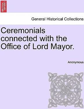 Ceremonials Connected with the Office of Lord Mayor.