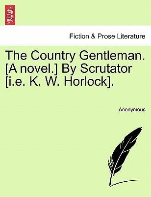 The Country Gentleman. [A Novel.] by Scrutator [I.E. K. W. Horlock].