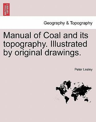 Manual of Coal and Its Topography. Illustrated by Original Drawings.
