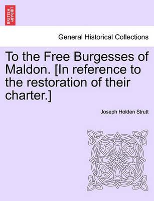 To the Free Burgesses of Maldon. [In Reference to the Restoration of Their Charter.]