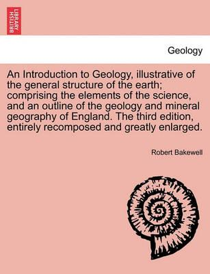 An Introduction to Geology, Illustrative of the General Structure of the Earth; Comprising the Elements of the Science, and an Outline of the Geology and Mineral Geography of England. the Third Edition, Entirely Recomposed and Greatly Enlarged.