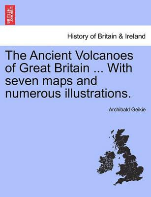 The Ancient Volcanoes of Great Britain ... with Seven Maps and Numerous Illustrations. Vol. II.
