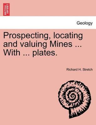 Prospecting, Locating and Valuing Mines ... with ... Plates.