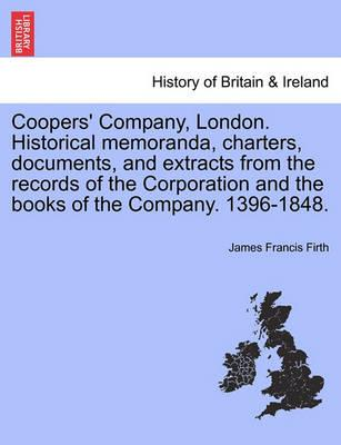 Coopers' Company, London. Historical Memoranda, Charters, Documents, and Extracts from the Records of the Corporation and the Books of the Company. 1396-1848.