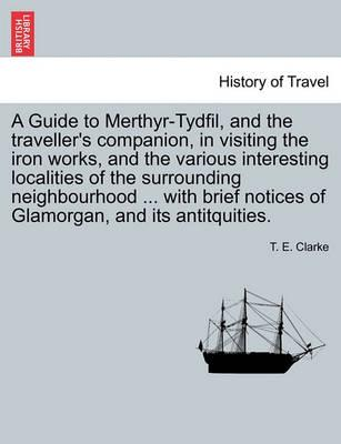 A Guide to Merthyr-Tydfil, and the Traveller's Companion, in Visiting the Iron Works, and the Various Interesting Localities of the Surrounding Neighbourhood ... with Brief Notices of Glamorgan, and Its Antitquities.