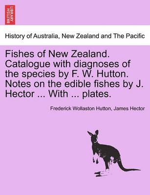 Fishes of New Zealand. Catalogue with Diagnoses of the Species by F. W. Hutton. Notes on the Edible Fishes by J. Hector ... with ... Plates.