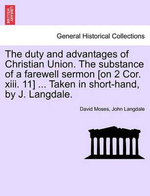 The Duty and Advantages of Christian Union. the Substance of a Farewell Sermon [On 2 Cor. XIII. 11] ... Taken in Short-Hand, by J. Langdale.