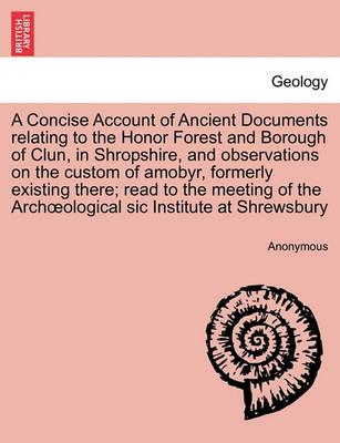 A Concise Account of Ancient Documents Relating to the Honor Forest and Borough of Clun, in Shropshire, and Observations on the Custom of Amobyr, Formerly Existing There; Read to the Meeting of the Archoeological Sic Institute at Shrewsbury