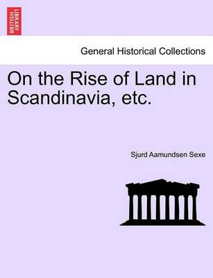 On the Rise of Land in Scandinavia, Etc.