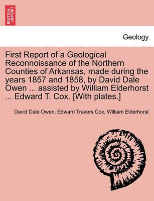 First Report of a Geological Reconnoissance of the Northern Counties of Arkansas, Made During the Years 1857 and 1858, by David Dale Owen ... Assisted by William Elderhorst ... Edward T. Cox. [With Plates.]