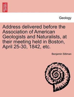 Address Delivered Before the Association of American Geologists and Naturalists, at Their Meeting Held in Boston, April 25-30, 1842, Etc.