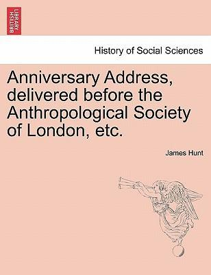 Anniversary Address, Delivered Before the Anthropological Society of London, Etc.