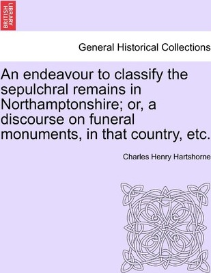 An Endeavour to Classify the Sepulchral Remains in Northamptonshire; Or, a Discourse on Funeral Monuments, in That Country, Etc.