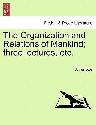 The Organization and Relations of Mankind; Three Lectures, Etc.