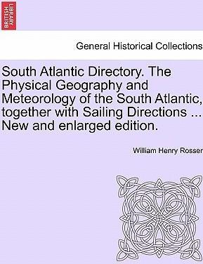 South Atlantic Directory. the Physical Geography and Meteorology of the South Atlantic, Together with Sailing Directions ... New and Enlarged Edition.