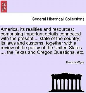 America, Its Realities and Resources; Comprising Important Details Connected with the Present ... State of the Country; Its Laws and Customs, Together with a Review of the Policy of the United States ..., the Texas and Oregon Questions, Etc.