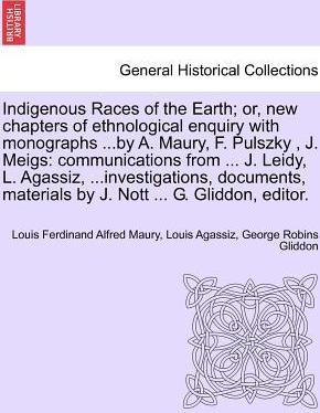 Indigenous Races of the Earth; Or, New Chapters of Ethnological Enquiry with Monographs ...by A. Maury, F. Pulszky, J. Meigs