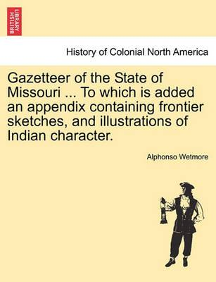 Gazetteer of the State of Missouri ... to Which Is Added an Appendix Containing Frontier Sketches, and Illustrations of Indian Character.