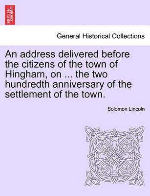 An Address Delivered Before the Citizens of the Town of Hingham, on ... the Two Hundredth Anniversary of the Settlement of the Town.