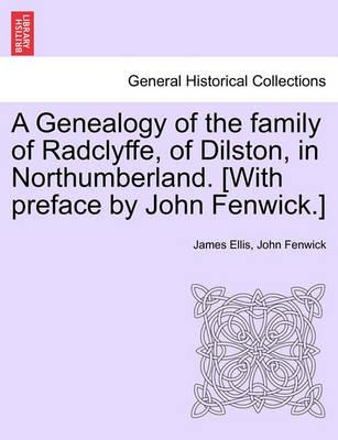 A Genealogy of the Family of Radclyffe, of Dilston, in Northumberland. [With Preface by John Fenwick.]