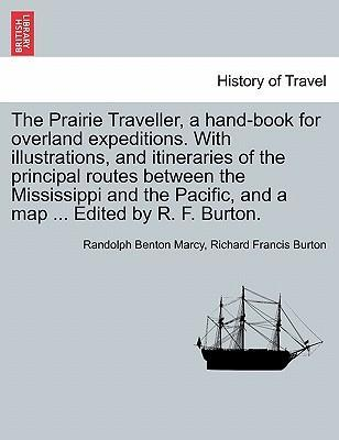 The Prairie Traveller, a Hand-Book for Overland Expeditions. with Illustrations, and Itineraries of the Principal Routes Between the Mississippi and the Pacific, and a Map ... Edited by R. F. Burton.