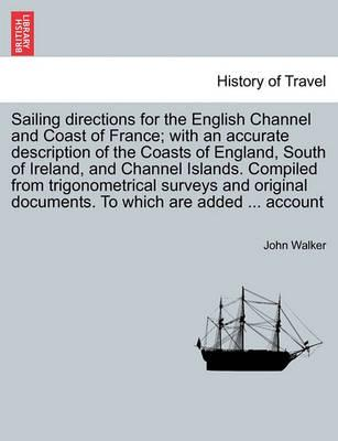 Sailing Directions for the English Channel and Coast of France; With an Accurate Description of the Coasts of England, South of Ireland, and Channel Islands. Compiled from Trigonometrical Surveys and Original Documents. to Which Are Added ... Account