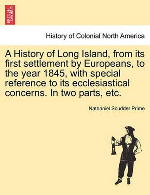 A History of Long Island, from Its First Settlement by Europeans, to the Year 1845, with Special Reference to Its Ecclesiastical Concerns. in Two Parts, Etc.