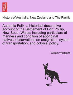 Australia Felix; A Historical Descriptive Account of the Settlement of Port Phillip, New South Wales; Including Particulars of Manners and Condition of Aboriginal Natives; Observations on Emigration, System of Transportation; And Colonial Policy.