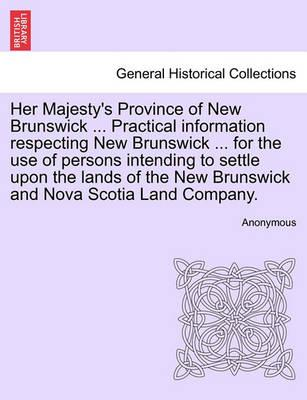 Her Majesty's Province of New Brunswick ... Practical Information Respecting New Brunswick ... for the Use of Persons Intending to Settle Upon the Lands of the New Brunswick and Nova Scotia Land Company.