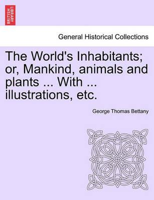 The World's Inhabitants; Or, Mankind, Animals and Plants ... with ... Illustrations, Etc.