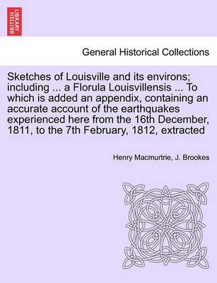 Sketches of Louisville and Its Environs; Including ... a Florula Louisvillensis ... to Which Is Added an Appendix, Containing an Accurate Account of the Earthquakes Experienced Here from the 16th December, 1811, to the 7th February, 1812, Extracted